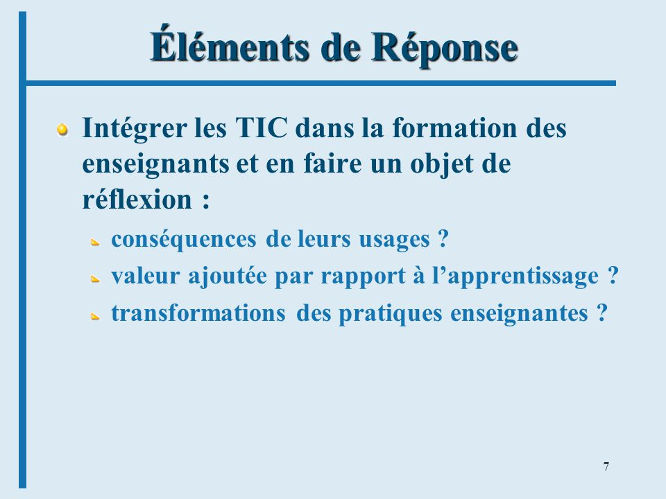 7 Éléments de Réponse Intégrer les TIC dans la formation des enseignants et en faire un objet de réflexion : conséquences de leurs usages ? valeur ajo