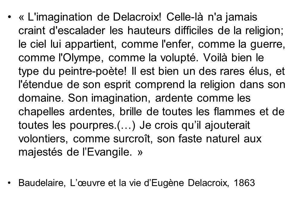 « L'imagination de Delacroix! Celle-là n'a jamais craint d'escalader les hauteurs difficiles de la religion; le ciel lui appartient, comme l'enfer, co