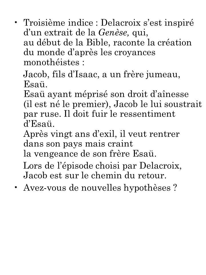 Troisième indice : Delacroix sest inspiré dun extrait de la Genèse, qui, au début de la Bible, raconte la création du monde daprès les croyances monothéistes : Jacob, fils dIsaac, a un frère jumeau, Esaü.