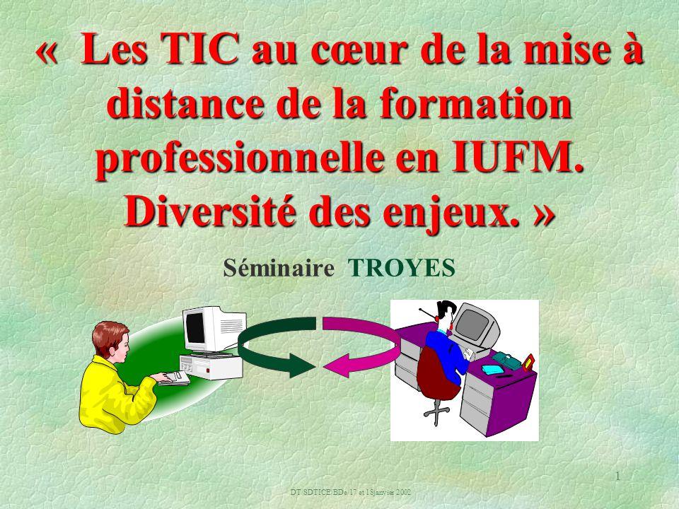 DT/SDTICE/BDe/17 et 18janvier 2002 1 « Les TIC au cœur de la mise à distance de la formation professionnelle en IUFM.