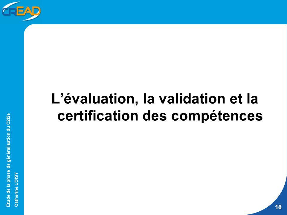 Étude de la phase de généralisation du C2i2e Catherine LOISY 16 Lévaluation, la validation et la certification des compétences