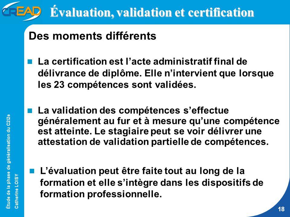 Étude de la phase de généralisation du C2i2e Catherine LOISY 18 Évaluation, validation et certification La certification est lacte administratif final de délivrance de diplôme.