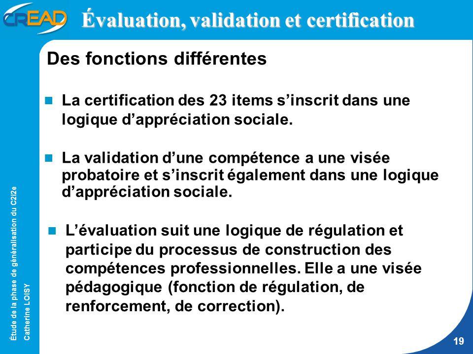 Étude de la phase de généralisation du C2i2e Catherine LOISY 19 Évaluation, validation et certification La certification des 23 items sinscrit dans une logique dappréciation sociale.