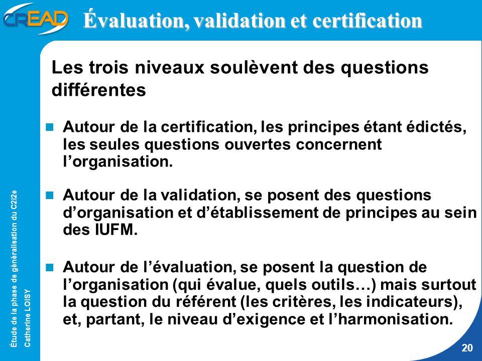 Étude de la phase de généralisation du C2i2e Catherine LOISY 20 Évaluation, validation et certification Autour de la certification, les principes étant édictés, les seules questions ouvertes concernent lorganisation.