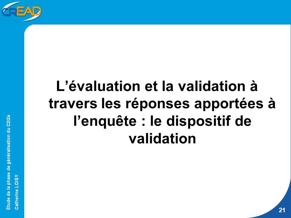 Étude de la phase de généralisation du C2i2e Catherine LOISY 21 Lévaluation et la validation à travers les réponses apportées à lenquête : le dispositif de validation