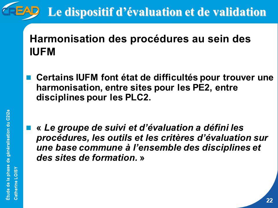 Étude de la phase de généralisation du C2i2e Catherine LOISY 22 Le dispositif dévaluation et de validation Certains IUFM font état de difficultés pour trouver une harmonisation, entre sites pour les PE2, entre disciplines pour les PLC2.