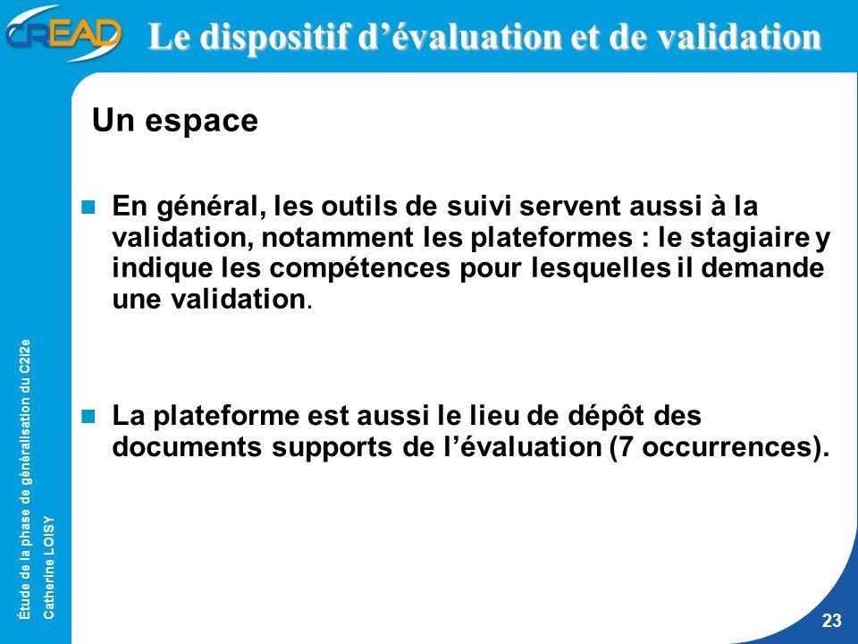 Étude de la phase de généralisation du C2i2e Catherine LOISY 23 Le dispositif dévaluation et de validation En général, les outils de suivi servent aussi à la validation, notamment les plateformes : le stagiaire y indique les compétences pour lesquelles il demande une validation.