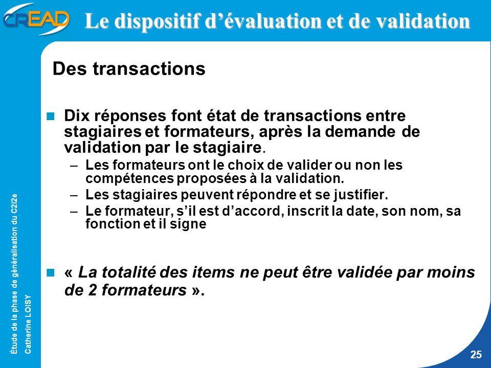 Étude de la phase de généralisation du C2i2e Catherine LOISY 25 Le dispositif dévaluation et de validation Dix réponses font état de transactions entre stagiaires et formateurs, après la demande de validation par le stagiaire.