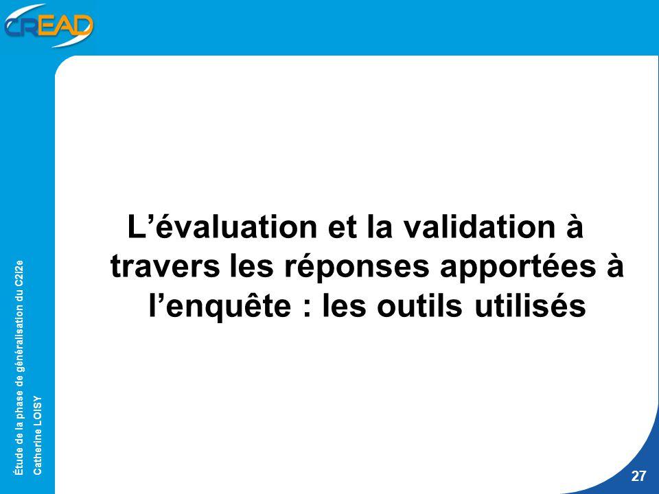 Étude de la phase de généralisation du C2i2e Catherine LOISY 27 Lévaluation et la validation à travers les réponses apportées à lenquête : les outils utilisés