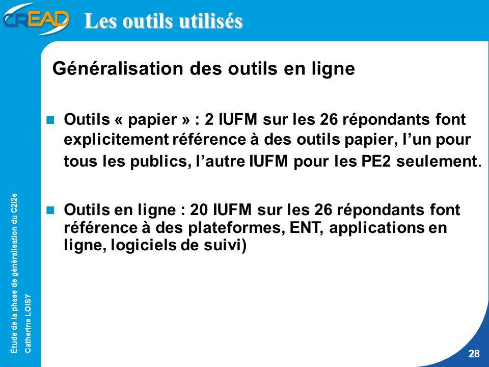 Étude de la phase de généralisation du C2i2e Catherine LOISY 28 Les outils utilisés Outils « papier » : 2 IUFM sur les 26 répondants font explicitement référence à des outils papier, lun pour tous les publics, lautre IUFM pour les PE2 seulement.
