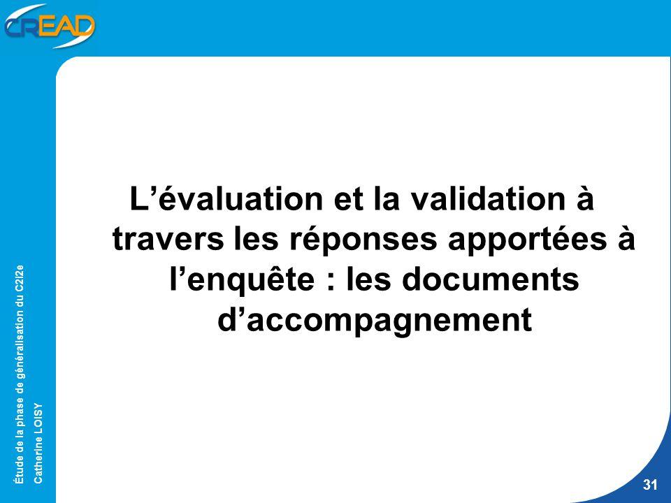 Étude de la phase de généralisation du C2i2e Catherine LOISY 31 Lévaluation et la validation à travers les réponses apportées à lenquête : les documents daccompagnement