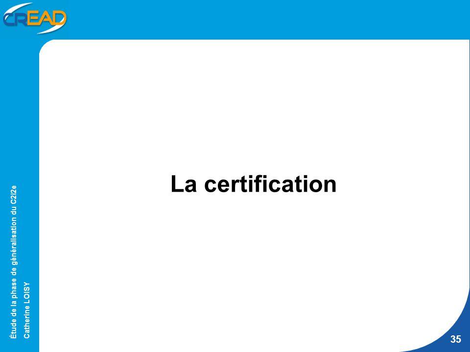Étude de la phase de généralisation du C2i2e Catherine LOISY 35 La certification