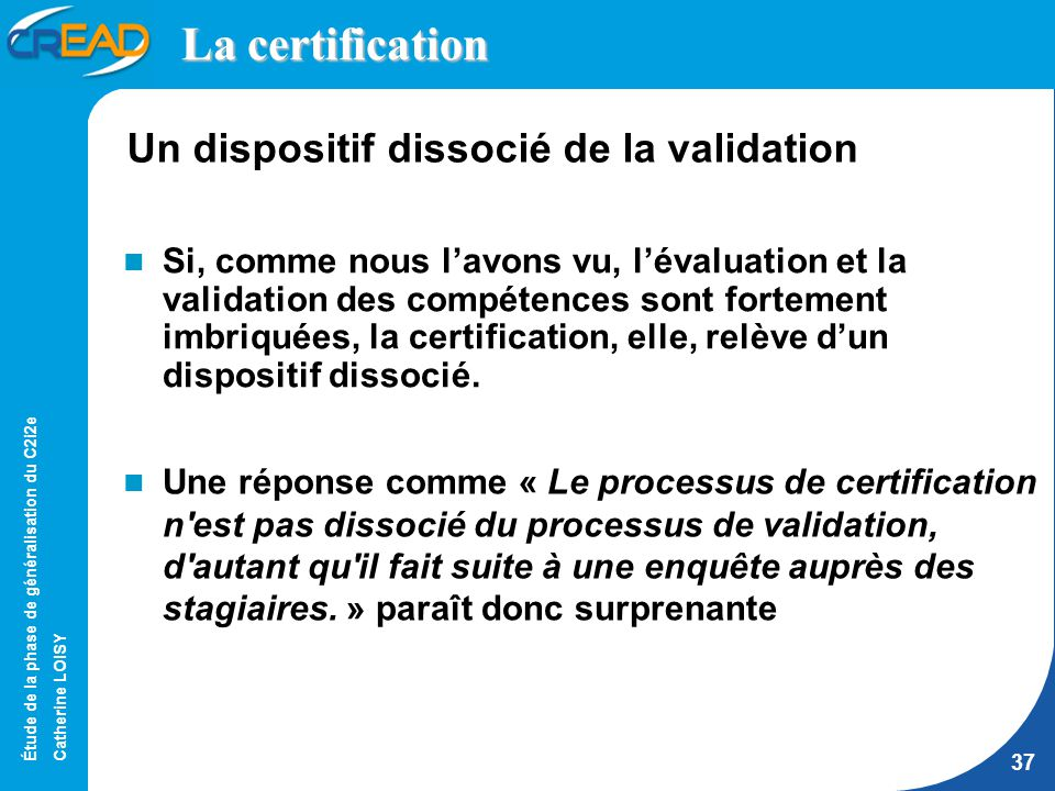 Étude de la phase de généralisation du C2i2e Catherine LOISY 37 La certification Un dispositif dissocié de la validation Une réponse comme « Le processus de certification n est pas dissocié du processus de validation, d autant qu il fait suite à une enquête auprès des stagiaires.