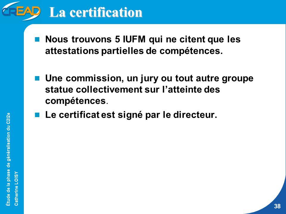 Étude de la phase de généralisation du C2i2e Catherine LOISY 38 La certification Nous trouvons 5 IUFM qui ne citent que les attestations partielles de compétences.