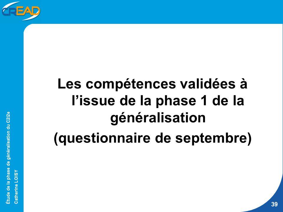 Étude de la phase de généralisation du C2i2e Catherine LOISY 39 Les compétences validées à lissue de la phase 1 de la généralisation (questionnaire de septembre)