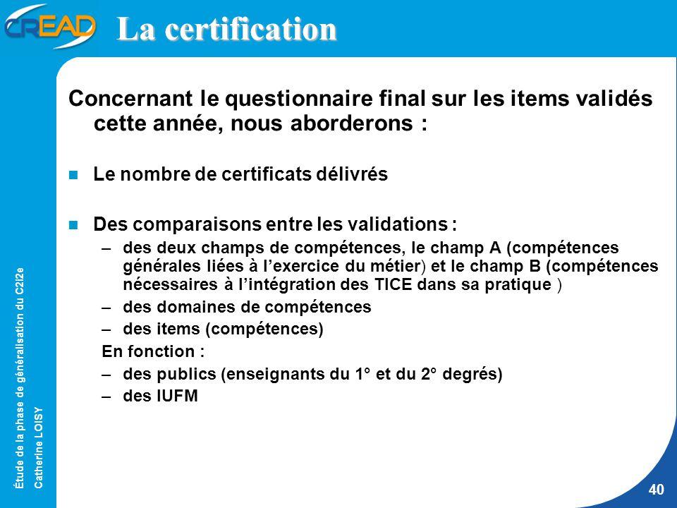 Étude de la phase de généralisation du C2i2e Catherine LOISY 40 La certification Concernant le questionnaire final sur les items validés cette année, nous aborderons : Le nombre de certificats délivrés Des comparaisons entre les validations : –des deux champs de compétences, le champ A (compétences générales liées à lexercice du métier) et le champ B (compétences nécessaires à lintégration des TICE dans sa pratique ) –des domaines de compétences –des items (compétences) En fonction : –des publics (enseignants du 1° et du 2° degrés) –des IUFM