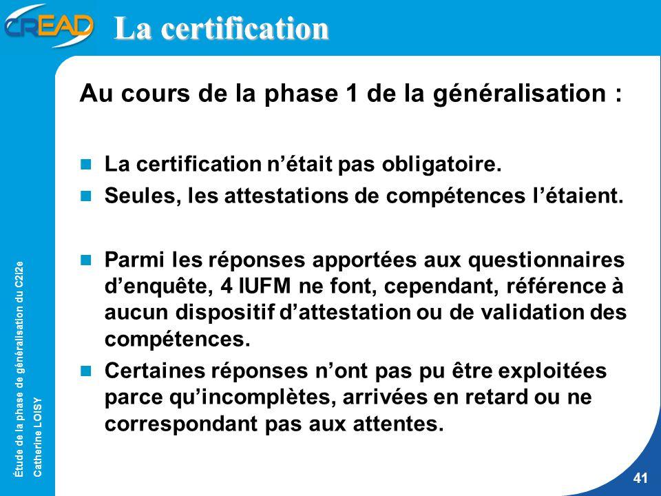 Étude de la phase de généralisation du C2i2e Catherine LOISY 41 La certification Au cours de la phase 1 de la généralisation : La certification nétait pas obligatoire.