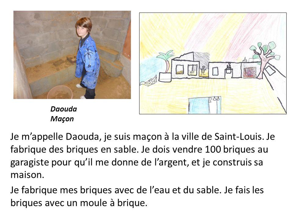 Je mappelle Daouda, je suis maçon à la ville de Saint-Louis. Je fabrique des briques en sable. Je dois vendre 100 briques au garagiste pour quil me do