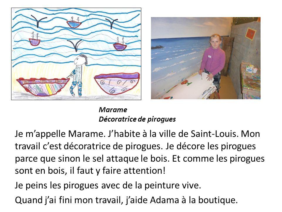 Je mappelle Marame. Jhabite à la ville de Saint-Louis. Mon travail cest décoratrice de pirogues. Je décore les pirogues parce que sinon le sel attaque
