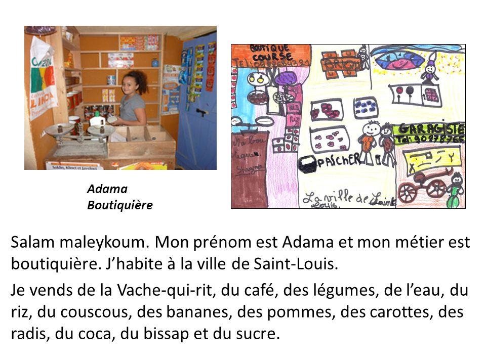 Salam maleykoum. Mon prénom est Adama et mon métier est boutiquière. Jhabite à la ville de Saint-Louis. Je vends de la Vache-qui-rit, du café, des lég