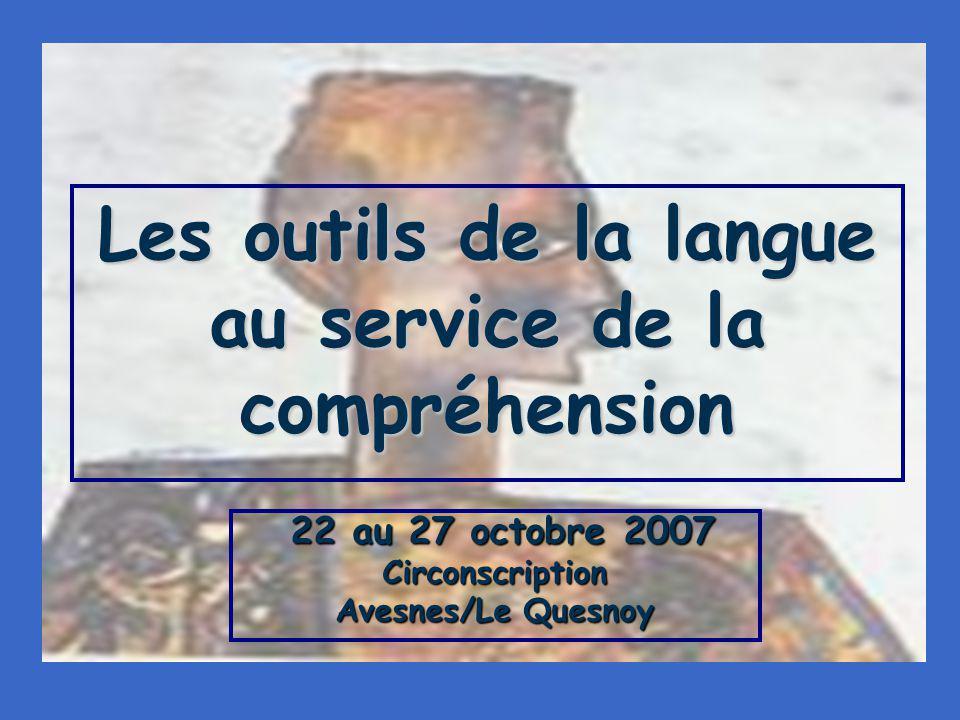 Les outils de la langue au service de la compréhension 22 au 27 octobre 2007 22 au 27 octobre 2007Circonscription Avesnes/Le Quesnoy