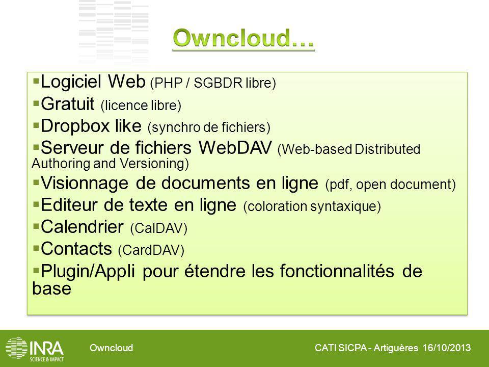 CATI SICPA - Artiguères 16/10/2013Owncloud Logiciel Web (PHP / SGBDR libre) Gratuit (licence libre) Dropbox like (synchro de fichiers) Serveur de fichiers WebDAV (Web-based Distributed Authoring and Versioning) Visionnage de documents en ligne (pdf, open document) Editeur de texte en ligne (coloration syntaxique) Calendrier (CalDAV) Contacts (CardDAV) Plugin/Appli pour étendre les fonctionnalités de base Logiciel Web (PHP / SGBDR libre) Gratuit (licence libre) Dropbox like (synchro de fichiers) Serveur de fichiers WebDAV (Web-based Distributed Authoring and Versioning) Visionnage de documents en ligne (pdf, open document) Editeur de texte en ligne (coloration syntaxique) Calendrier (CalDAV) Contacts (CardDAV) Plugin/Appli pour étendre les fonctionnalités de base