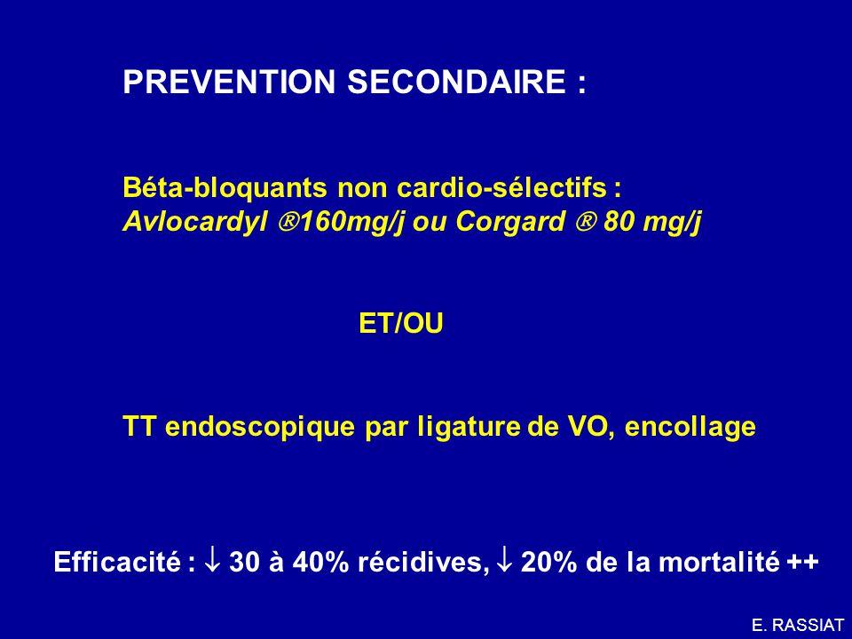 PREVENTION SECONDAIRE : Béta-bloquants non cardio-sélectifs : Avlocardyl 160mg/j ou Corgard 80 mg/j ET/OU TT endoscopique par ligature de VO, encollag