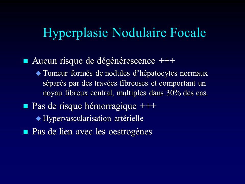 Hyperplasie Nodulaire Focale n Aucun risque de dégénérescence +++ u Tumeur formés de nodules dhépatocytes normaux séparés par des travées fibreuses et comportant un noyau fibreux central, multiples dans 30% des cas.