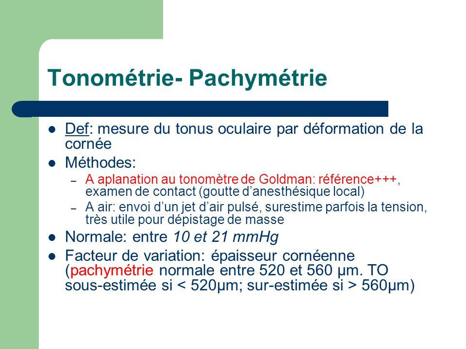 Tonométrie- Pachymétrie Def: mesure du tonus oculaire par déformation de la cornée Méthodes: – A aplanation au tonomètre de Goldman: référence+++, exa