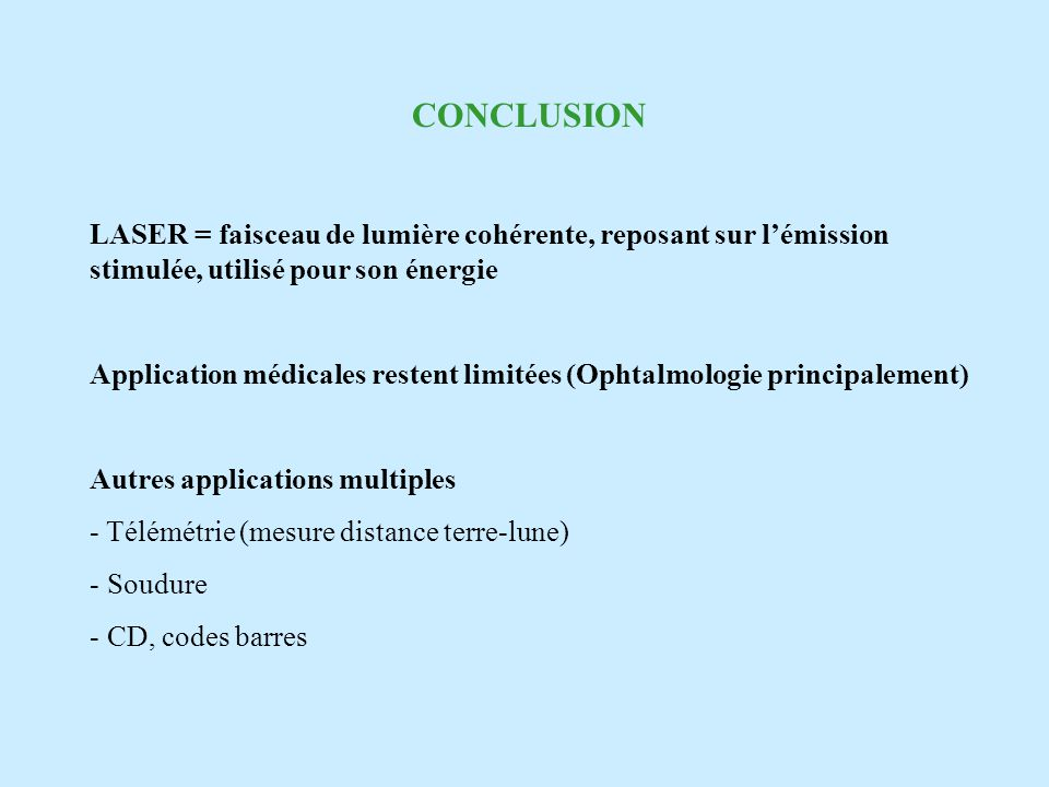 CONCLUSION LASER = faisceau de lumière cohérente, reposant sur lémission stimulée, utilisé pour son énergie Application médicales restent limitées (Ophtalmologie principalement) Autres applications multiples - Télémétrie (mesure distance terre-lune) - Soudure - CD, codes barres