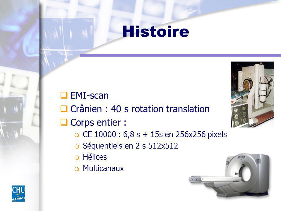 Histoire EMI-scan Crânien : 40 s rotation translation Corps entier : m CE 10000 : 6,8 s + 15s en 256x256 pixels m Séquentiels en 2 s 512x512 m Hélices m Multicanaux