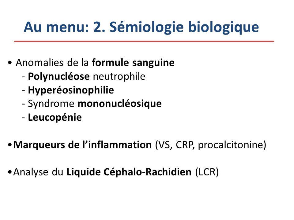 Au menu: 2. Sémiologie biologique Anomalies de la formule sanguine -Polynucléose neutrophile -Hyperéosinophilie -Syndrome mononucléosique -Leucopénie