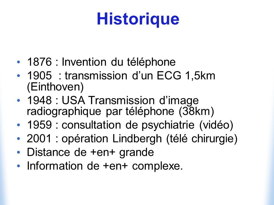 Historique 1876 : Invention du téléphone 1905 : transmission dun ECG 1,5km (Einthoven) 1948 : USA Transmission dimage radiographique par téléphone (38km) 1959 : consultation de psychiatrie (vidéo) 2001 : opération Lindbergh (télé chirurgie) Distance de +en+ grande Information de +en+ complexe.