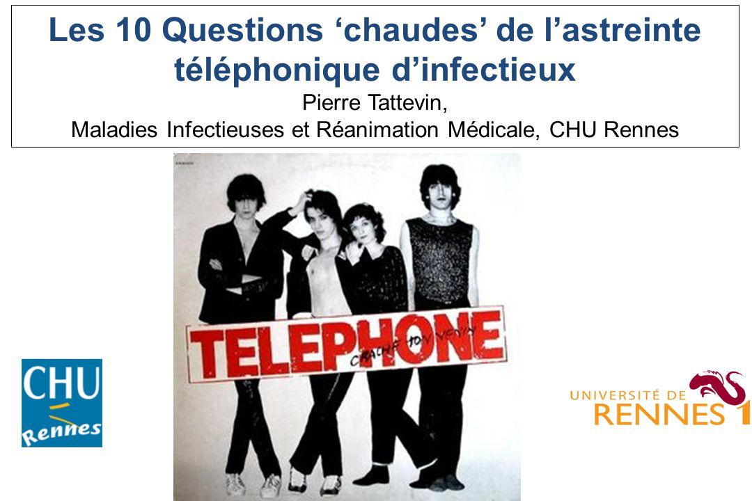 Les 10 Questions chaudes de lastreinte téléphonique dinfectieux Pierre Tattevin, Maladies Infectieuses et Réanimation Médicale, CHU Rennes
