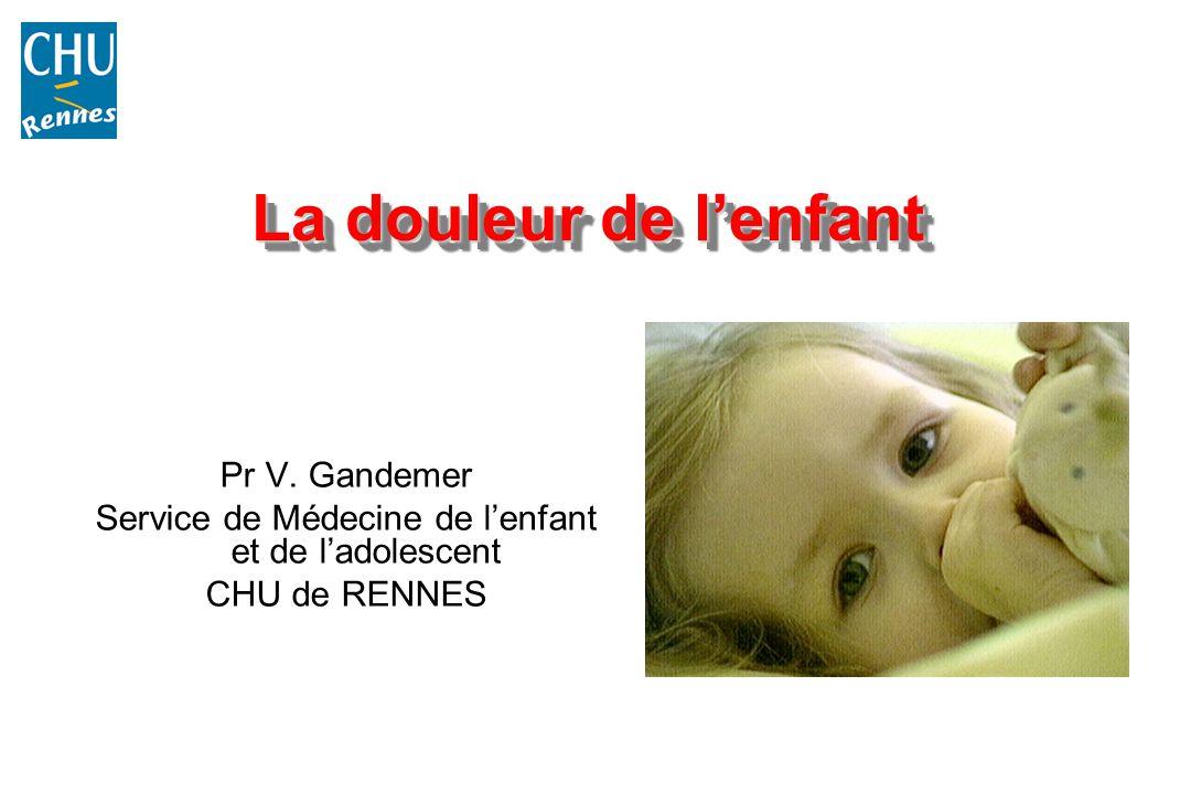 La douleur de lenfant Pr V. Gandemer Service de Médecine de lenfant et de ladolescent CHU de RENNES