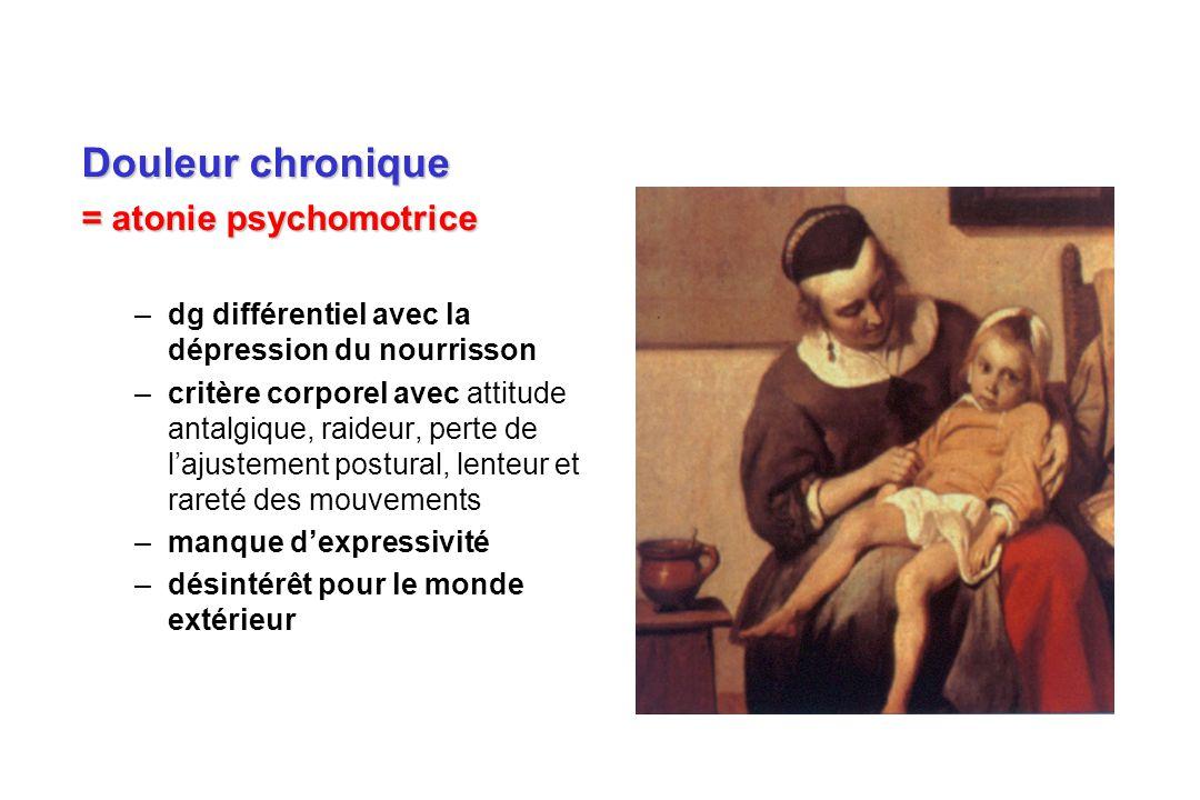 Douleur chronique = atonie psychomotrice –dg différentiel avec la dépression du nourrisson –critère corporel avec attitude antalgique, raideur, perte