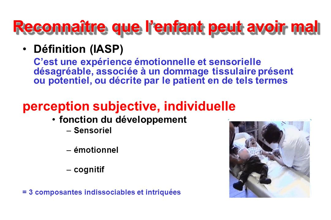 Reconnaître que lenfant peut avoir mal Définition (IASP) Cest une expérience émotionnelle et sensorielle désagréable, associée à un dommage tissulaire