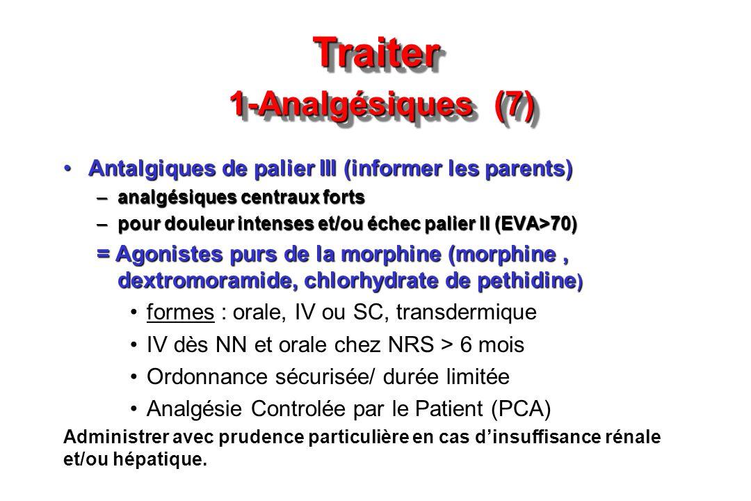 Traiter 1-Analgésiques (7) Antalgiques de palier III (informer les parents)Antalgiques de palier III (informer les parents) –analgésiques centraux for