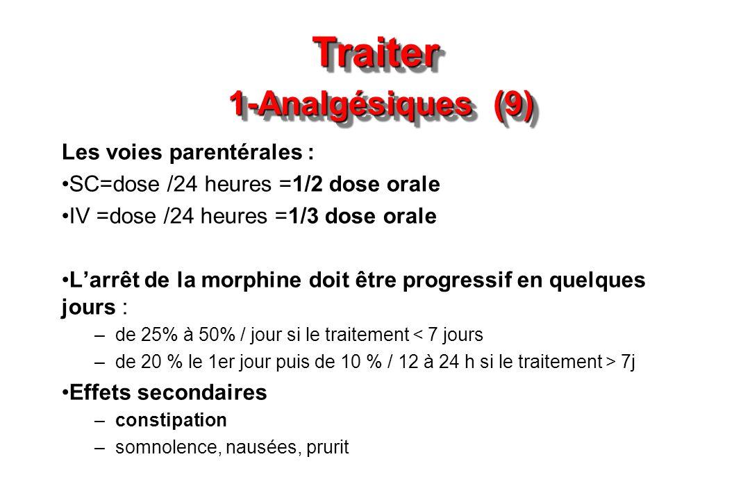 Traiter 1-Analgésiques (9) Les voies parentérales : SC=dose /24 heures =1/2 dose orale IV =dose /24 heures =1/3 dose orale Larrêt de la morphine doit