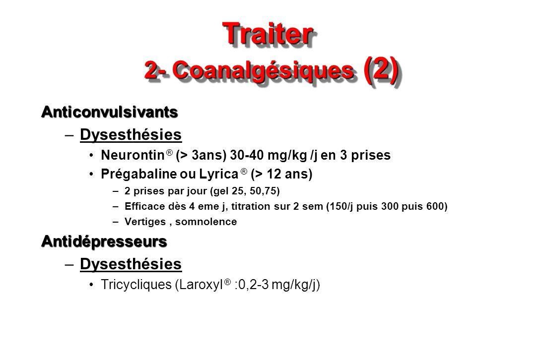 Traiter 2- Coanalgésiques (2) Anticonvulsivants –Dysesthésies Neurontin ® (> 3ans) 30-40 mg/kg /j en 3 prises Prégabaline ou Lyrica ® (> 12 ans) –2 pr
