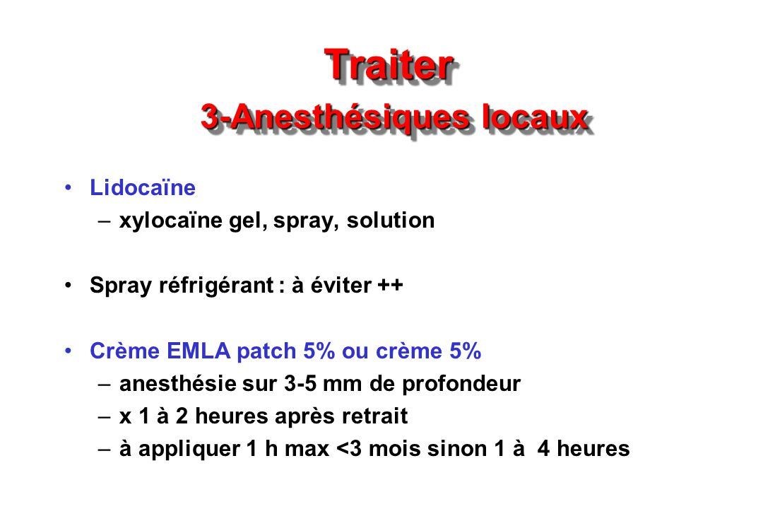 Traiter 3-Anesthésiques locaux Lidocaïne –xylocaïne gel, spray, solution Spray réfrigérant : à éviter ++ Crème EMLA patch 5% ou crème 5% –anesthésie s