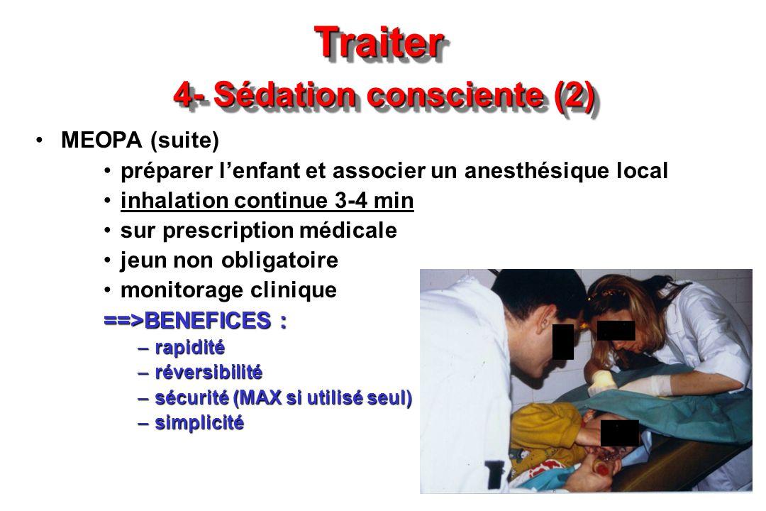 Traiter 4- Sédation consciente (2) MEOPA (suite) préparer lenfant et associer un anesthésique local inhalation continue 3-4 min sur prescription médic