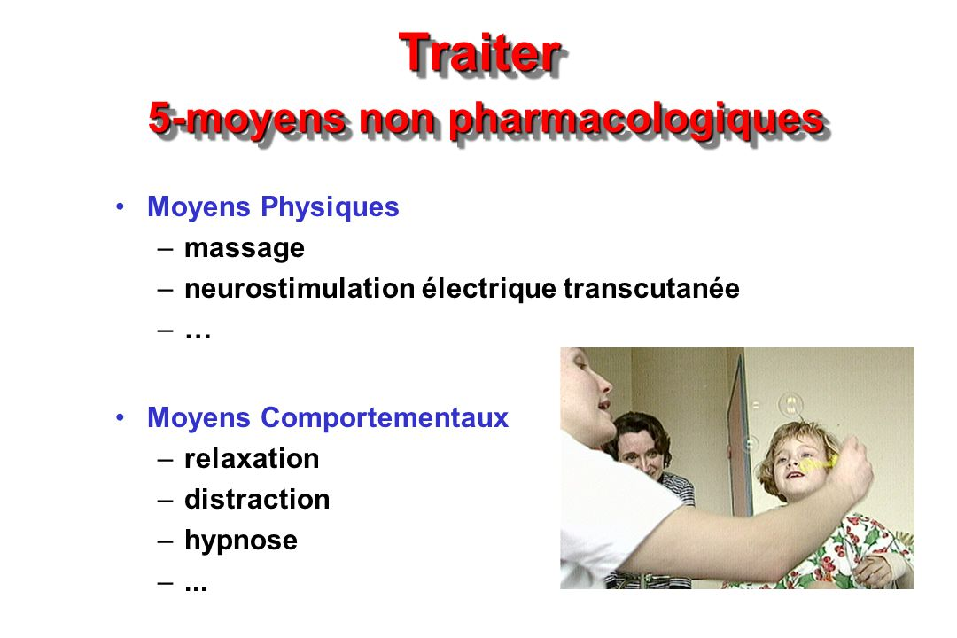 Traiter 5-moyens non pharmacologiques Moyens Physiques –massage –neurostimulation électrique transcutanée –… Moyens Comportementaux –relaxation –distr