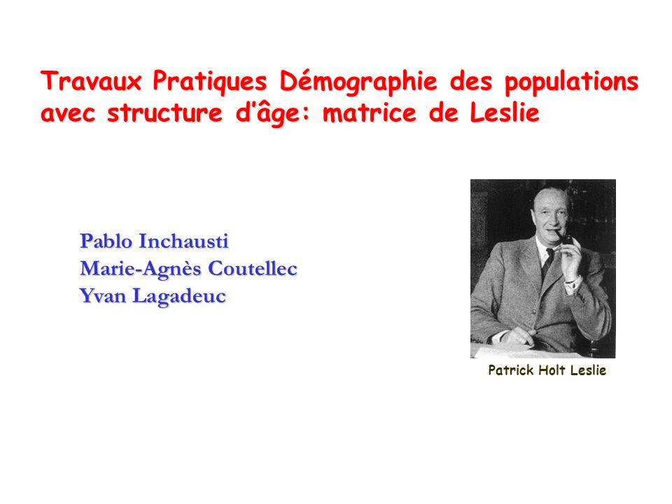 Travaux Pratiques Démographie des populations avec structure dâge: matrice de Leslie Pablo Inchausti Marie-Agnès Coutellec Yvan Lagadeuc Patrick Holt Leslie