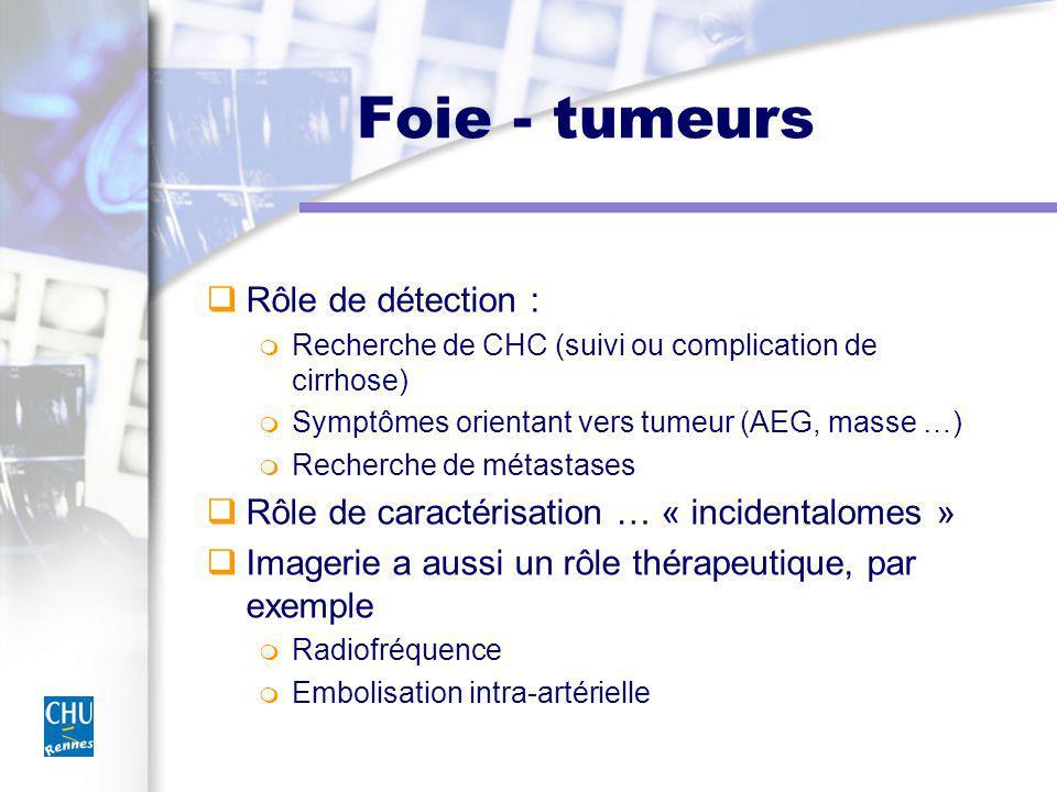 Foie - tumeurs Rôle de détection : Recherche de CHC (suivi ou complication de cirrhose) Symptômes orientant vers tumeur (AEG, masse …) Recherche de métastases Rôle de caractérisation … « incidentalomes » Imagerie a aussi un rôle thérapeutique, par exemple Radiofréquence Embolisation intra-artérielle