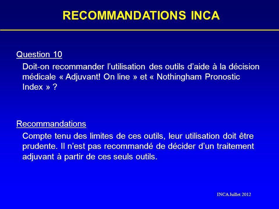 RECOMMANDATIONS INCA INCA Juillet 2012 Question 10 Doit-on recommander lutilisation des outils daide à la décision médicale « Adjuvant! On line » et «
