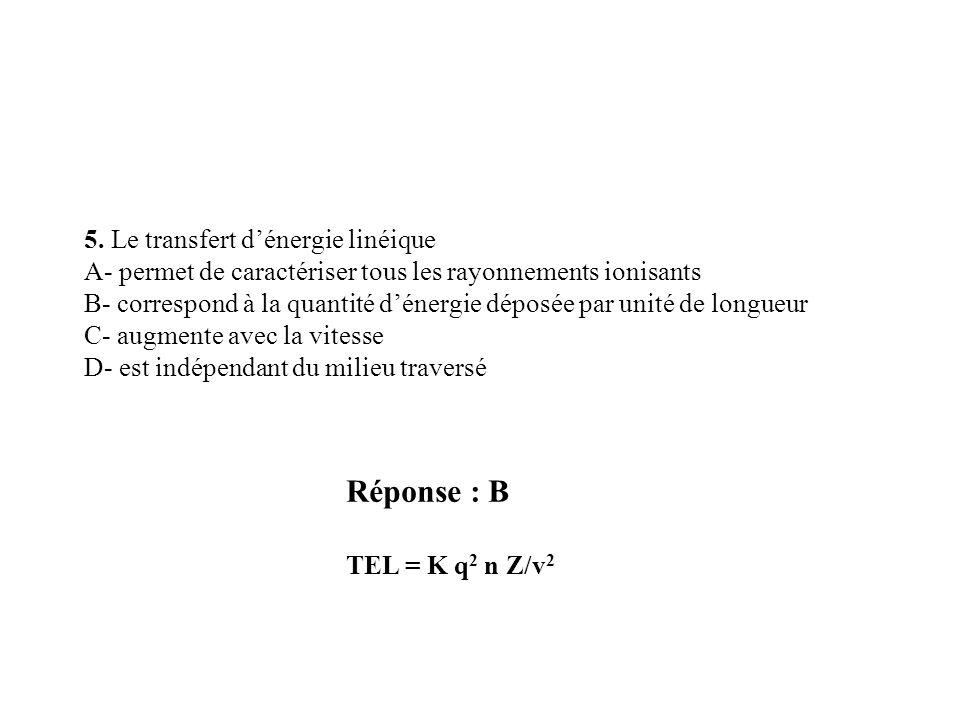 Réponse : B TEL = K q 2 n Z/v 2 5. Le transfert dénergie linéique A- permet de caractériser tous les rayonnements ionisants B- correspond à la quantit