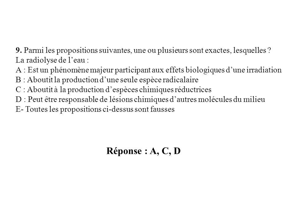 Réponse : A, C, D 9. Parmi les propositions suivantes, une ou plusieurs sont exactes, lesquelles ? La radiolyse de leau : A : Est un phénomène majeur