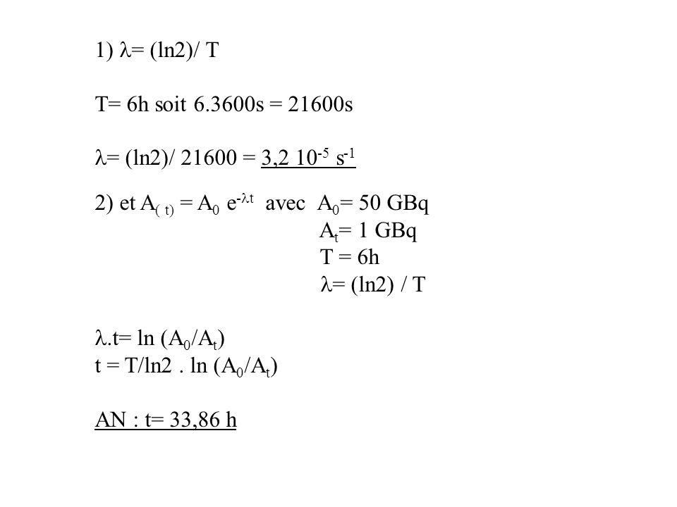 = (ln2)/ T T= 6h soit 6.3600s = 21600s = (ln2)/ 21600 = 3,2 10 -5 s -1 2) et A ( t) = A 0 e - t avec A 0 = 50 GBq A t = 1 GBq T = 6h = (ln2) / T.t= ln