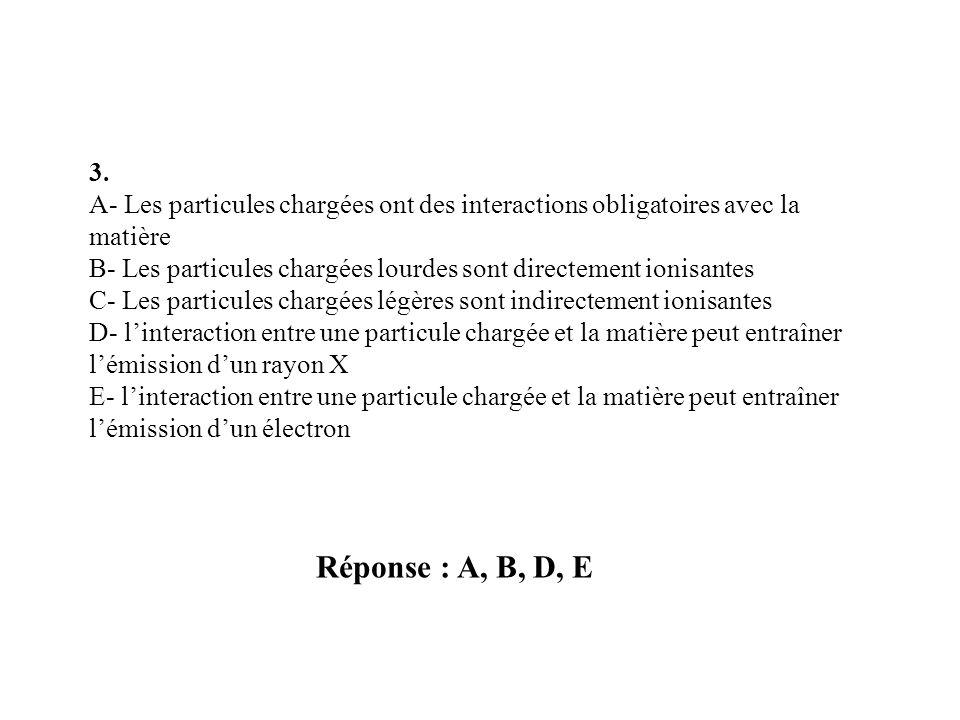Réponse : A, B, D, E 3. A- Les particules chargées ont des interactions obligatoires avec la matière B- Les particules chargées lourdes sont directeme